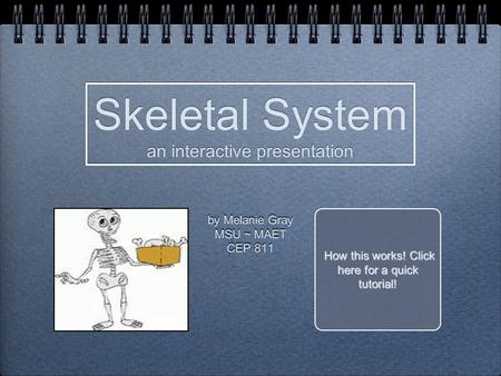 By Melanie Gray MSU ~ MAET CEP 811 by Melanie Gray MSU ~ MAET CEP 811 Skeletal System an interactive presentation Skeletal System an interactive presentation.
