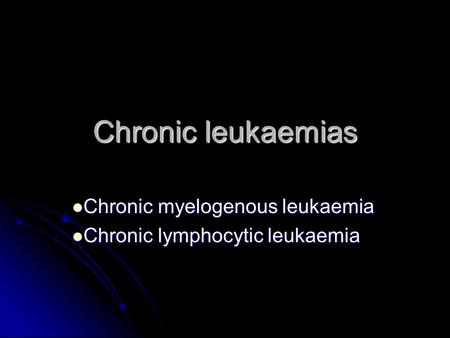 Chronic leukaemias Chronic myelogenous leukaemia Chronic myelogenous leukaemia Chronic lymphocytic leukaemia Chronic lymphocytic leukaemia.