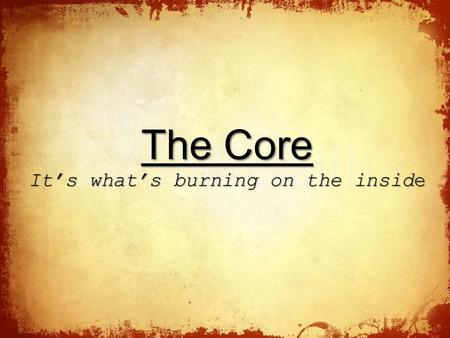 The The Core It's what's burning on the inside. The A Commitment to God and His Word.