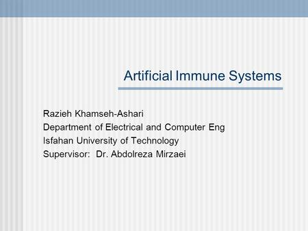 Artificial Immune Systems Razieh Khamseh-Ashari Department of Electrical and Computer Eng Isfahan University of Technology Supervisor: Dr. Abdolreza Mirzaei.