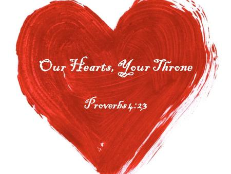 Our Hearts, Your Throne Proverbs 4:23. Intro: Mark 7:1-8 Jeremiah 29:13 1 Samuel 13:14 1 Samuel 16:7.