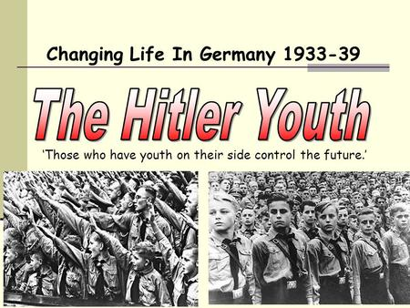 Changing Life In Germany 1933-39 'Those who have youth on their side control the future.'