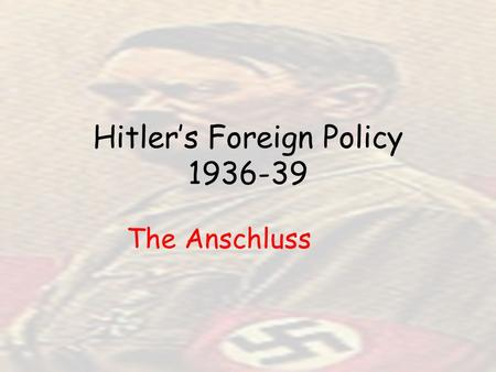 Hitler's Foreign Policy 1936-39 The Anschluss. Anschluss: union of Germany and Austria Since coming to power, the Nazi's had financed and encouraged the.