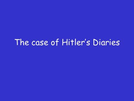 The case of Hitler's Diaries. Hitler's Diaries During the 1980's a German publisher paid €2 million for a diary written by Hitler during the war. It was.