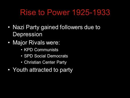Rise to Power 1925-1933 Nazi Party gained followers due to Depression Major Rivals were: KPD Communists SPD Social Democrats Christian Center Party Youth.