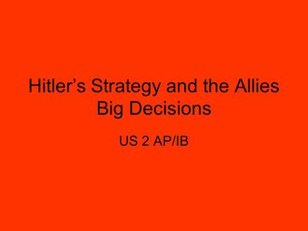 Hitler's Strategy and the Allies Big Decisions US 2 AP/IB.