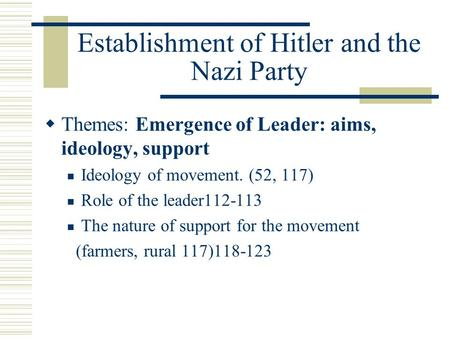 Establishment of Hitler and the Nazi Party  Themes: Emergence of Leader: aims, ideology, support Ideology of movement. (52, 117) Role of the leader112-113.