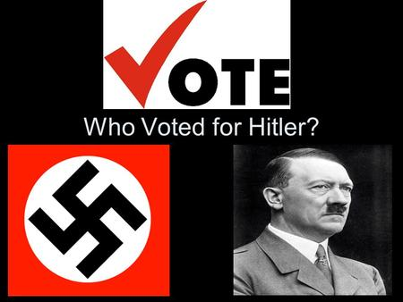 Who Voted for Hitler?. Questions to ask yourself! What was the appeal of the Nazis? Who Voted for the Nazis? Why did they Vote for Hitler?