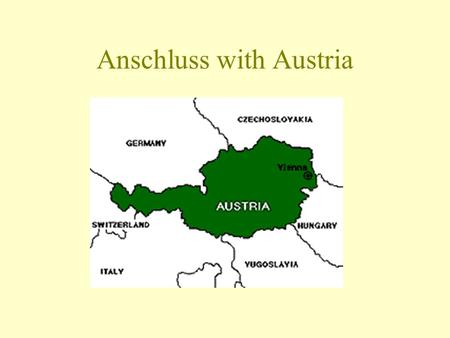 Anschluss with Austria. Background Austria forbidden to unite with Germany under the Treaty of Versailles Hitler (Austrian) was determined to unite the.