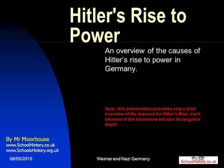 08/05/2015Weimar and Nazi Germany1 Hitler's Rise to Power An overview of the causes of Hitler's rise to power in Germany. Note: this presentation provides.