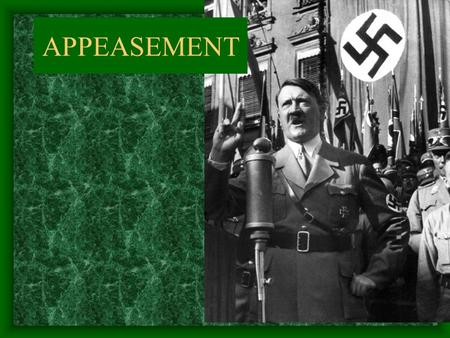 APPEASEMENT. As Hitler's power grew in the 1930's, world leaders were unsure how to handle him.