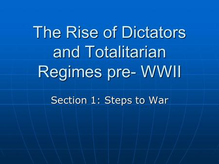 The Rise of Dictators and Totalitarian Regimes pre- WWII Section 1: Steps to War.