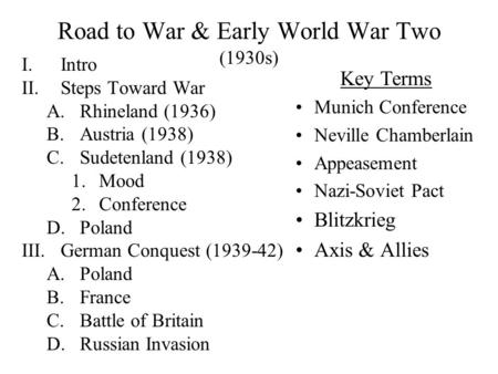 Road to War & Early World War Two (1930s) I.Intro II.Steps Toward War A.Rhineland (1936) B.Austria (1938) C.Sudetenland (1938) 1.Mood 2.Conference D.Poland.