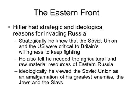 The Eastern Front Hitler had strategic and ideological reasons for invading Russia –Strategically he knew that the Soviet Union and the US were critical.