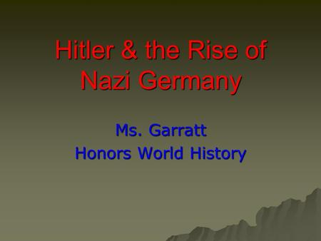 Hitler & the Rise of Nazi Germany Ms. Garratt Honors World History.