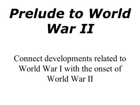 Prelude to <strong>World</strong> <strong>War</strong> <strong>II</strong> Connect developments related to <strong>World</strong> <strong>War</strong> I with the onset of <strong>World</strong> <strong>War</strong> <strong>II</strong>.