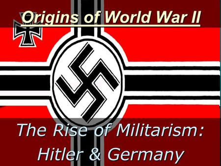 Origins of World War II The Rise of Militarism: Hitler & Germany.