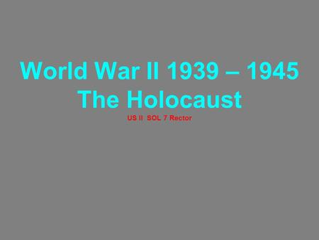 World War II 1939 – 1945 The Holocaust US II SOL 7 Rector.
