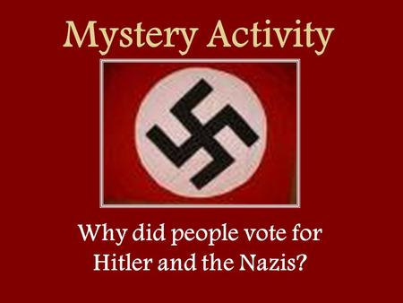 Mystery Activity Why did people vote for Hitler and the Nazis?