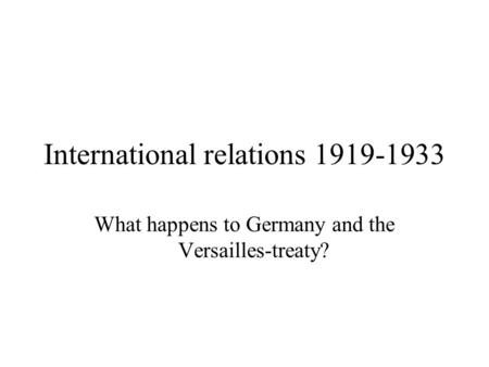 International relations 1919-1933 What happens to Germany and the Versailles-treaty?