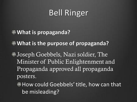 Bell Ringer What is propaganda? What is the purpose of propaganda? Joseph Goebbels, Nazi soldier, The Minister of Public Enlightenment and Propaganda approved.