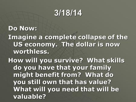 3/18/14 Do Now: Imagine a complete collapse of the US economy. The dollar is now worthless. How will you survive? What skills do you have that your family.