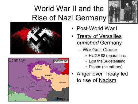 World War II and the Rise of Nazi Germany Post-World War I Treaty of Versailles punished Germany –War Guilt Clause HUGE $$ reparations Lost the Sudetenland.