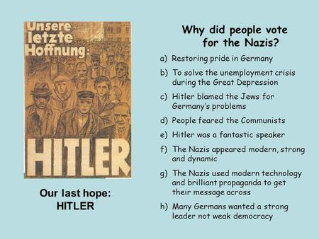 Our last hope: HITLER Why did people vote for the Nazis? a) Restoring pride in Germany b)To solve the unemployment crisis during the Great Depression c)Hitler.