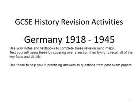 GCSE History Revision Activities Germany 1918 - 1945 1 Use your notes and textbooks to complete these revision mind maps. Test yourself using these by.