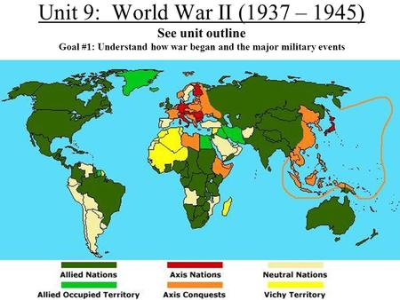 Unit 9: World War II (1937 – 1945) See unit outline Goal #1: Understand how war began and the major military events.
