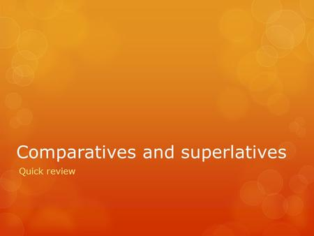 Comparatives and superlatives Quick review. Superlative  The superlative describes how something is THE best, most, least, worst, etc. Because of this,