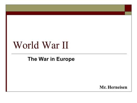 World War II The War in Europe Mr. Herneisen. Background – World War I  Germany & Ottoman Empire (Turkey) vs. USA, Great Britain, France  Germany loses.