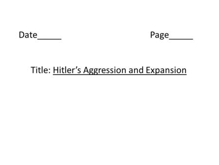 Date_____Page_____ Title: Hitler's Aggression and Expansion.
