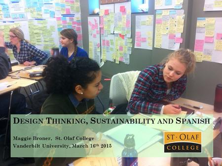D ESIGN T HINKING, S USTAINABILITY AND S PANISH Maggie Broner, St. Olaf College Vanderbilt University, March 16 th 2015.