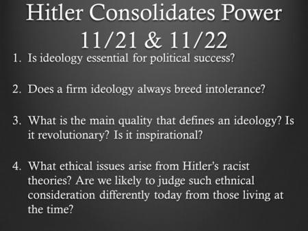 Hitler Consolidates Power 11/21 & 11/22 1.Is ideology essential for political success? 2.Does a firm ideology always breed intolerance? 3.What is the main.