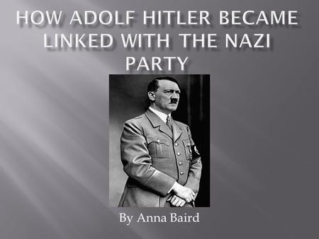 By Anna Baird.  I am going to tell you about Adolf Hitler's early years, how he became associated with the Nazi's, and how he came into power.