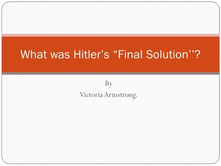 "By Victoria Armstrong. What was Hitler's ""Final Solution''?"