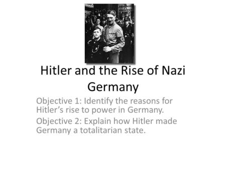 Hitler and the Rise of Nazi Germany Objective 1: Identify the reasons for Hitler's rise to power in Germany. Objective 2: Explain how Hitler made Germany.
