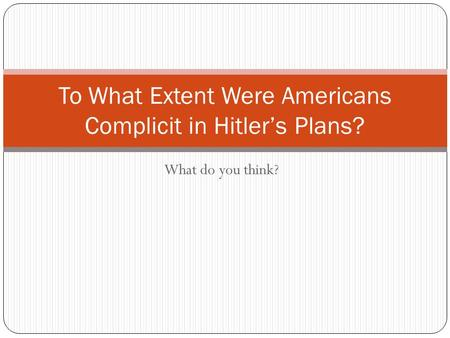 What do you think? To What Extent Were Americans Complicit in Hitler's Plans?