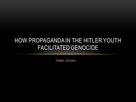Kristen Johnson HOW PROPAGANDA IN THE HITLER YOUTH FACILITATED GENOCIDE.