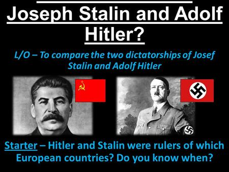 How similar were Joseph Stalin and Adolf Hitler? L/O – To compare the two dictatorships of Josef Stalin and Adolf Hitler Starter – Hitler and Stalin were.
