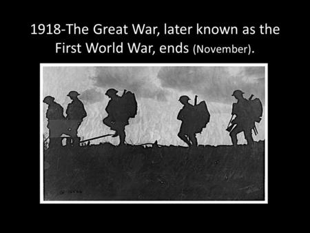 1918-The Great War, later known as the First World War, ends (November).