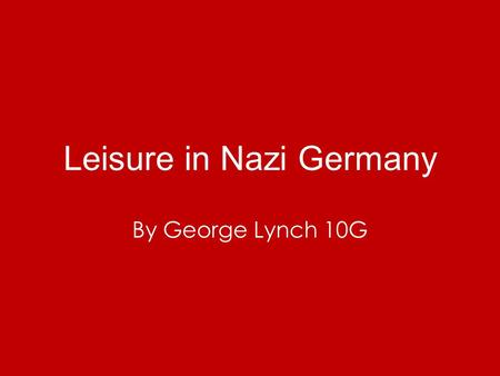 Leisure in Nazi Germany By George Lynch 10G. Outline Hitler wanted to control every part of peoples lives. This included their free time. This meant Hitler.