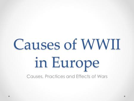 Causes of WWII in Europe Causes, Practices and Effects of Wars.