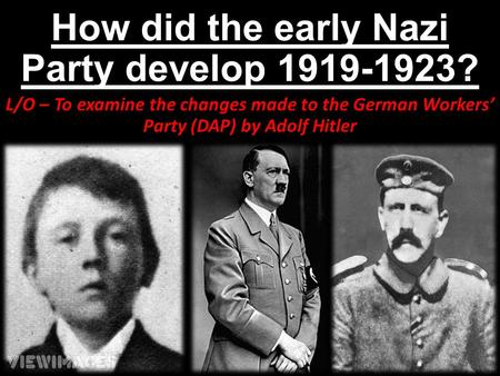 How did the early Nazi Party develop 1919-1923? L/O – To examine the changes made to the German Workers' Party (DAP) by Adolf Hitler.