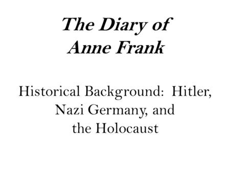 The Diary of Anne Frank Historical Background: Hitler, Nazi Germany, and the Holocaust.