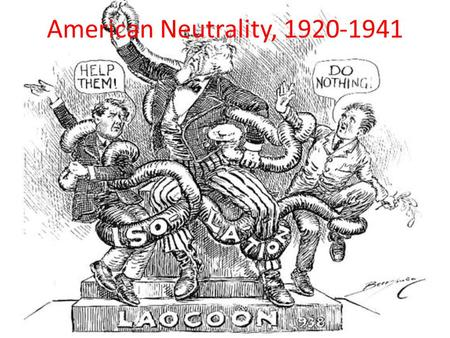 American Neutrality, 1920-1941. Roots of Neutrality: Isolationism Disillusionment w/ WWI Disillusionment w/ League of Nations Disclosure of War Profiteering.