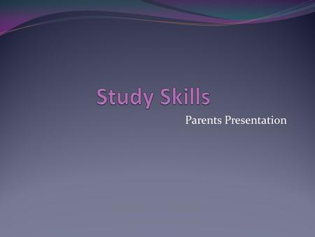 Parents Presentation. What are study skills? Techniques which help a student with learning.