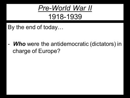 Pre-World War II 1918-1939 By the end of today… - Who were the antidemocratic (dictators) in charge of Europe?