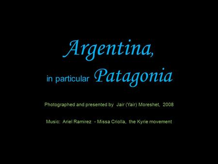 Argentina, in particular Patagonia Photographed and presented by Jair (Yair) Moreshet, 2008 Music: Ariel Ramirez - Missa Criolla, the Kyrie movement.